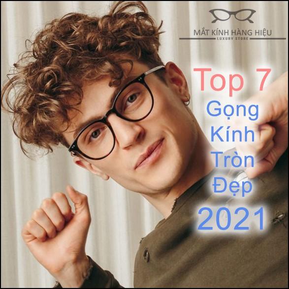 Top 7 GỌNG KÍNH TRÒN ĐẸP NHẤT NĂM 2021